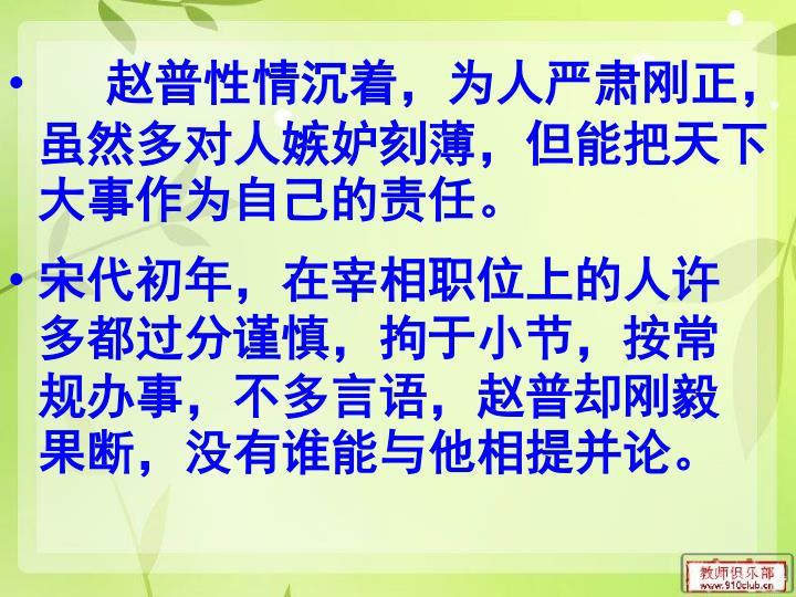 赵普性情沉着,为人严肃刚正,虽然多对人嫉妒刻薄,但能把天下大事作为自己的责任。