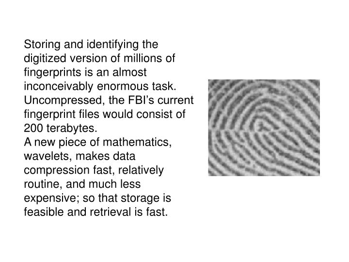 Storing and identifying the digitized version of millions of fingerprints is an almost inconceivably enormous task.