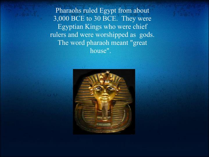 "Pharaohs ruled Egypt from about 3,000 BCE to 30 BCE.  They were Egyptian Kings who were chief rulers and were worshipped as  gods. The word pharaoh meant ""great house""."