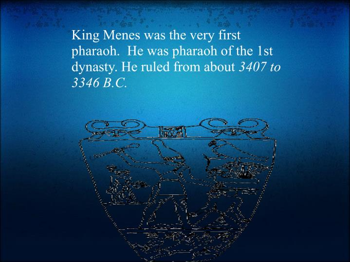 King Menes was the very first pharaoh.  He was pharaoh of the 1st dynasty. He ruled from about