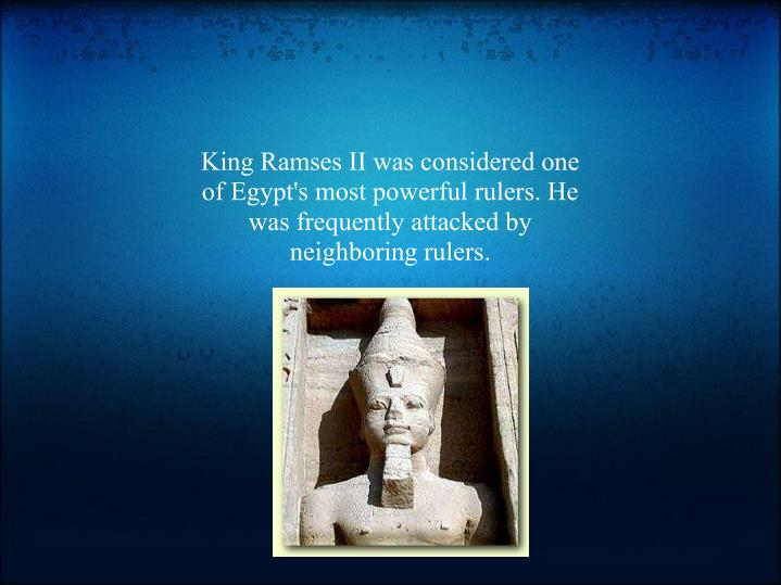 King Ramses II was considered one of Egypt's most powerful rulers. He was frequently attacked by neighboring rulers.