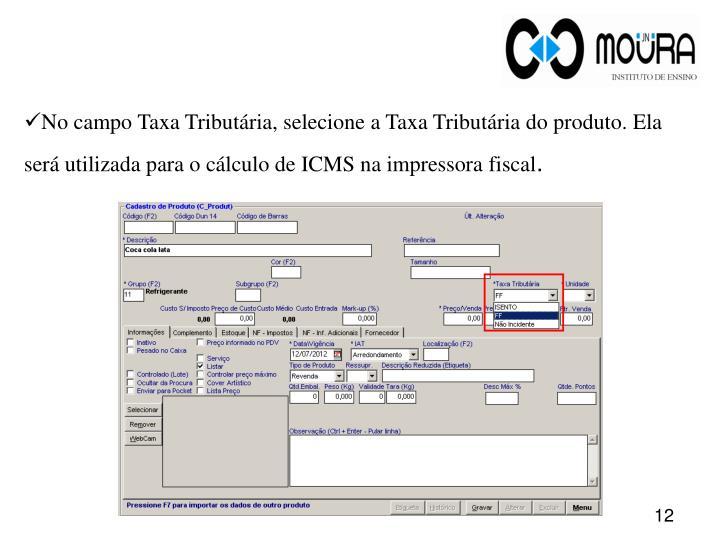 No campo Taxa Tributária, selecione a Taxa Tributária do produto. Ela será utilizada para o cálculo de ICMS na impressora fiscal