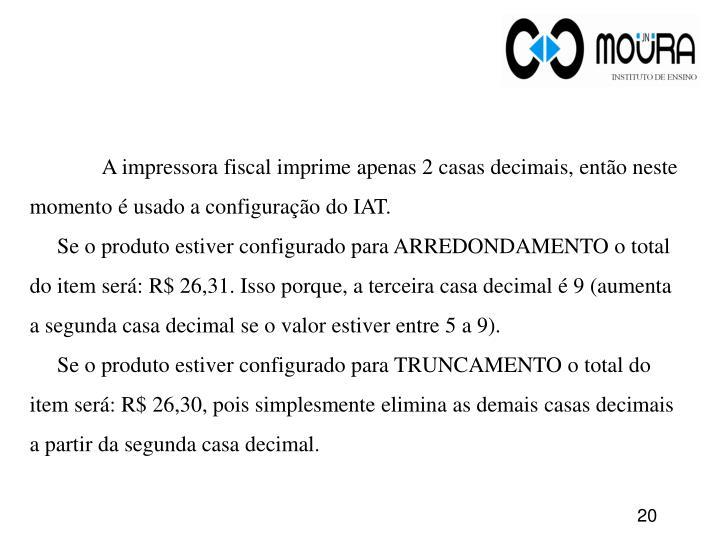 A impressora fiscal imprime apenas 2 casas decimais, então neste momento é usado a configuração do IAT.
