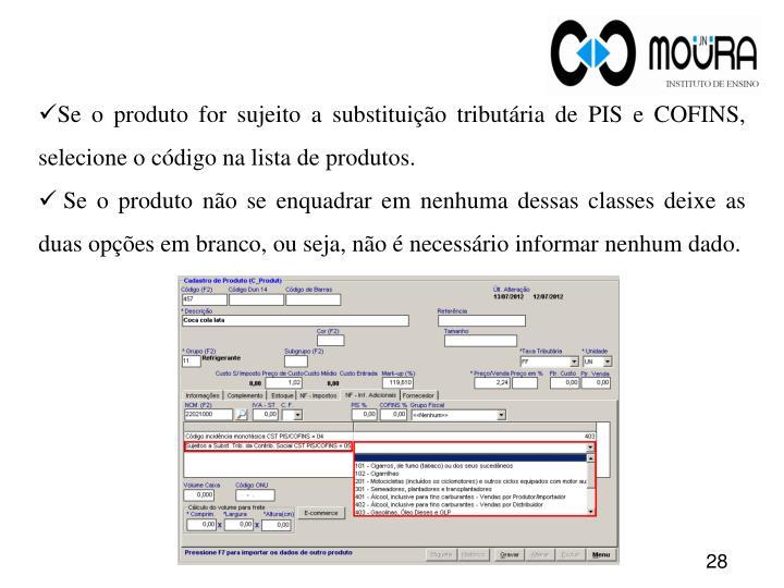 Se o produto for sujeito a substituição tributária de PIS e COFINS, selecione o código na lista de produtos.