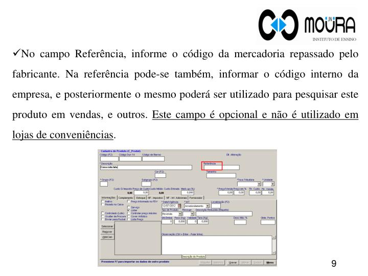 No campo Referência, informe o código da mercadoria repassado pelo fabricante. Na referência pode-se também, informar o código interno da empresa, e posteriormente o mesmo poderá ser utilizado para pesquisar este produto em vendas, e outros.