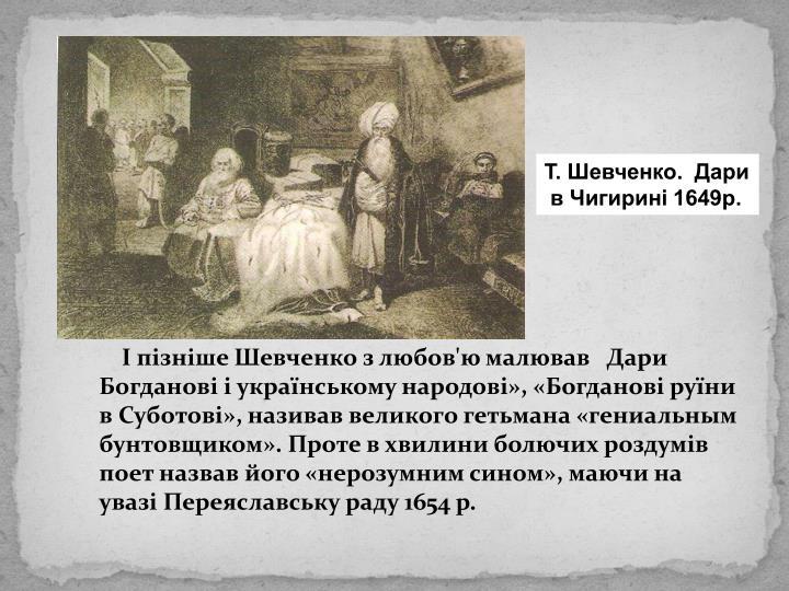 І пізніше Шевченко з любов'ю малював   Дари Богданові і українському народові», «Богданові руїни в Суботові», називав великого гетьмана «гениальным бунтовщиком». Проте в хвилини болючих роздумів поет назвав його «нерозумним сином», маючи на увазі Переяславську раду 1654 р.