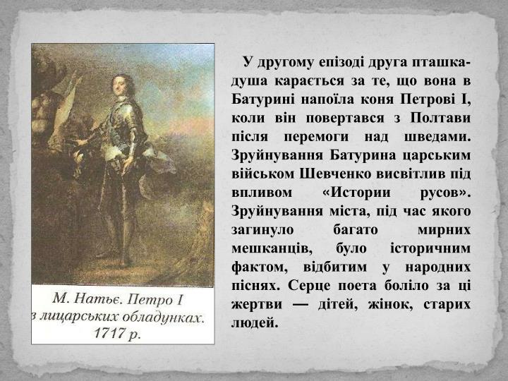 У другому епізоді друга пташка-душа карається за те, що вона в Батурині напоїла коня Петрові І, коли він повертався з Полтави після перемоги над шведами. Зруйнування Батурина царським військом Шевченко висвітлив під впливом