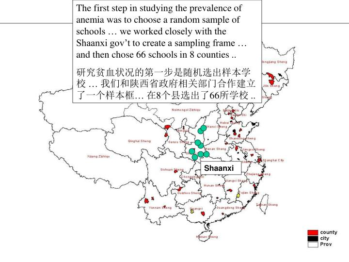 The first step in studying the prevalence of anemia was to choose a random sample of schools … we worked closely with the Shaanxi gov't to create a sampling frame … and then chose 66 schools in 8 counties ..