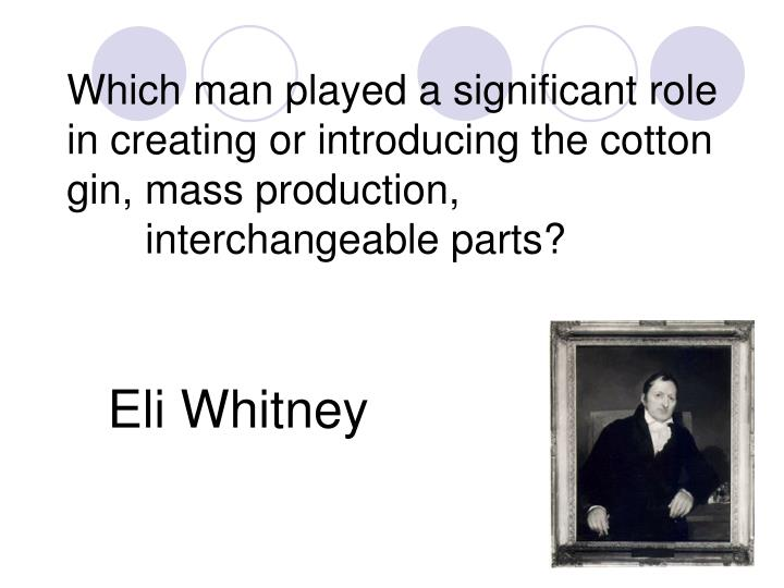 Which man played a significant role in creating or introducing the cotton gin, mass production,