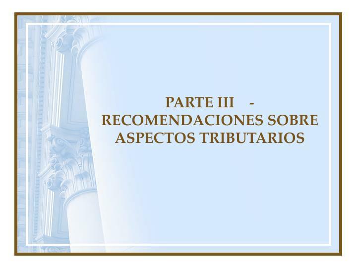 PARTE III    -     RECOMENDACIONES SOBRE ASPECTOS TRIBUTARIOS