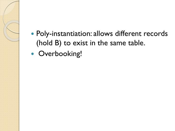 Poly-instantiation: allows different records (hold B) to exist in the same table.