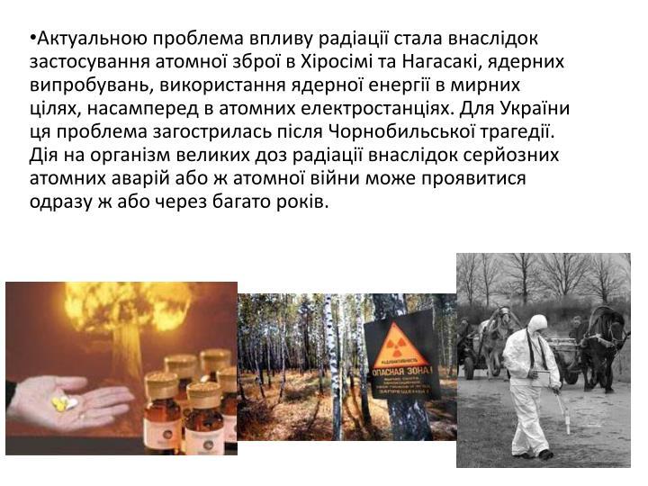 Актуальною проблема впливу радіації стала внаслідок застосування атомної зброї в Хіросімі та Нагасакі, ядерних випробувань, використання ядерної енергії в мирних цілях, насамперед в атомних електростанціях. Для України ця проблема загострилась після Чорнобильської трагедії. Дія на організм великих доз радіації внаслідок серйозних атомних аварій або ж атомної війни може проявитися одразу ж або через багато років.