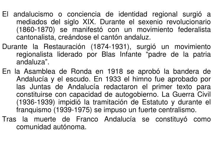 El andalucismo o conciencia de identidad regional surgió a mediados del siglo XIX. Durante el sexenio revolucionario (1860-1870) se manifestó con un movimiento federalista cantonalista, creándose el cantón andaluz.