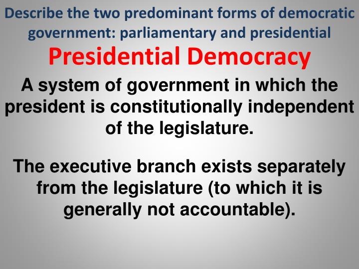 Describe the two predominant forms of democratic government: parliamentary and presidential