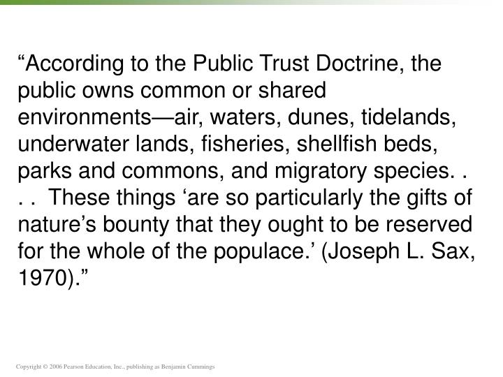 """According to the Public Trust Doctrine, the public owns common or shared environments—air, waters, dunes, tidelands, underwater lands, fisheries, shellfish beds, parks and commons, and migratory species. . . .  These things 'are so particularly the gifts of nature's bounty that they ought to be reserved for the whole of the populace.' (Joseph L. Sax, 1970)."""