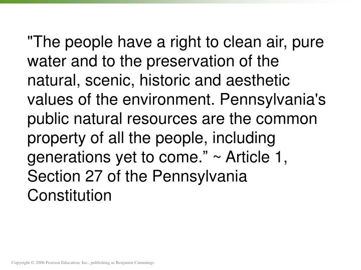 """The people have a right to clean air, pure water and to the preservation of the natural, scenic, historic and aesthetic values of the environment. Pennsylvania's public natural resources are the common property of all the people, including generations yet to come."" ~ Article 1, Section 27 of the Pennsylvania Constitution"