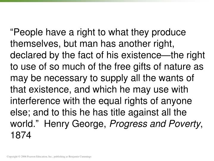 """People have a right to what they produce themselves, but man has another right, declared by the fact of his existence—the right to use of so much of the free gifts of nature as may be necessary to supply all the wants of that existence, and which he may use with interference with the equal rights of anyone else; and to this he has title against all the world.""  Henry George,"