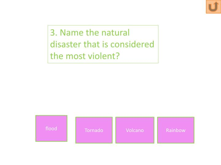 3. Name the natural disaster that is considered the most violent?