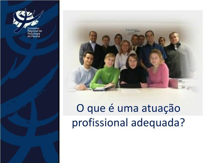 O que é uma atuação profissional adequada?