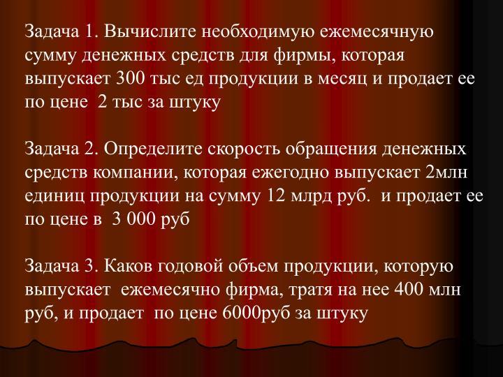 Задача 1. Вычислите необходимую ежемесячную сумму денежных средств для фирмы, которая выпускает 300 тыс ед продукции в месяц и продает ее по цене  2 тыс за штуку