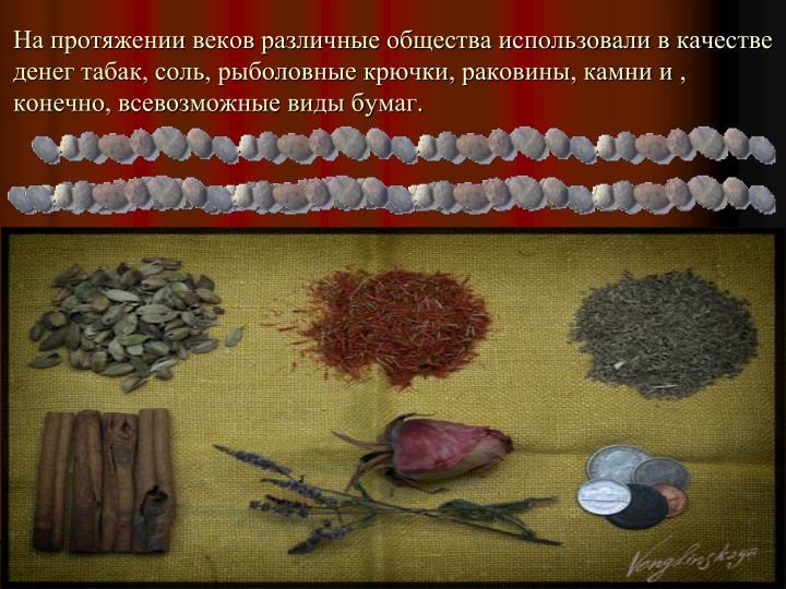 На протяжении веков различные общества использовали в качестве денег табак, соль, рыболовные крючки, раковины, камни и , конечно, всевозможные виды бумаг.