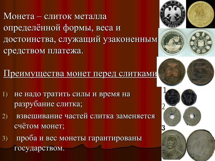 Монета – слиток металла определённой формы, веса и достоинства, служащий узаконенным средством платежа.