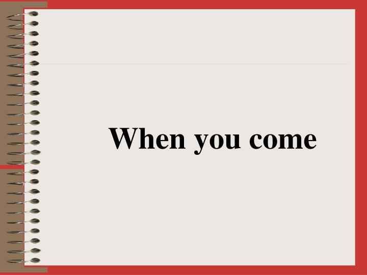 When you come