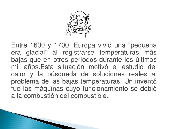 """Entre 1600 y 1700, Europa vivió una """"pequeña era glacial"""" al registrarse temperaturas más bajas que en otros períodos durante los últimos mil años.Esta situación motivó el estudio del calor y la búsqueda de soluciones reales al problema de las bajas temperaturas. Un inventó fue las máquinas cuyo funcionamiento se debió a la combustión del combustible."""