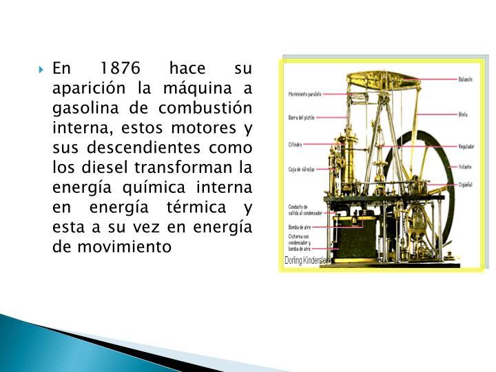 En 1876 hace su aparición la máquina a gasolina de combustión interna, estos motores y sus descendientes como los diesel transforman la energía química interna en energía térmica y esta a su vez en energía de movimiento