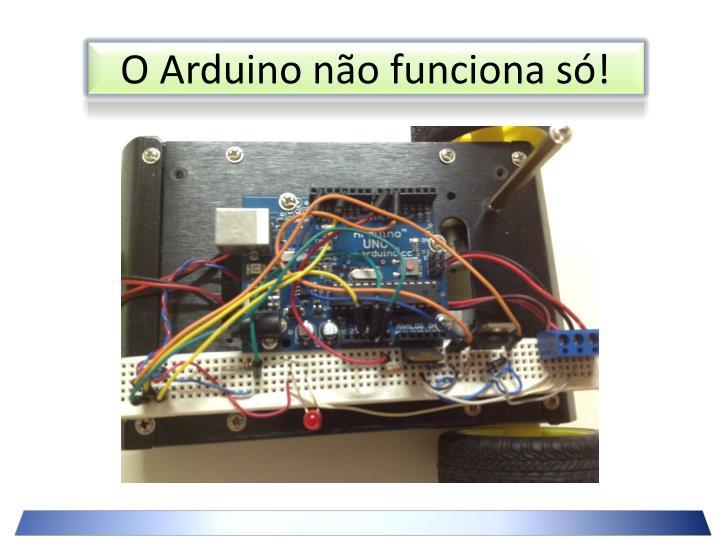 O Arduino não funciona só!
