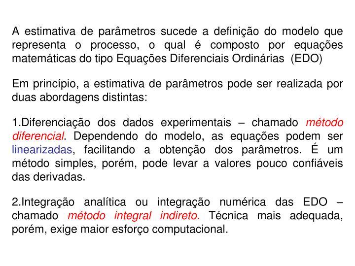 A estimativa de parâmetros sucede a definição do modelo que representa o processo, o qual é composto por equações matemáticas do tipo Equações Diferenciais Ordinárias  (EDO)