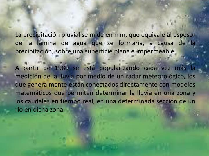La precipitación pluvial se mide enmm, que equivale al espesor de la lámina de agua que se formaría, a causa de la precipitación, sobre una superficie plana e impermeable.