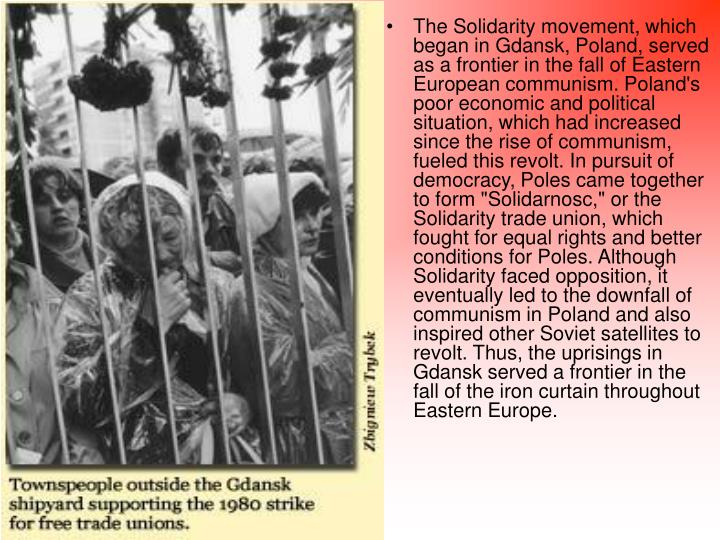 "The Solidarity movement, which began in Gdansk, Poland, served as a frontier in the fall of Eastern European communism. Poland's poor economic and political situation, which had increased since the rise of communism, fueled this revolt. In pursuit of democracy, Poles came together to form ""Solidarnosc,"" or the Solidarity trade union, which fought for equal rights and better conditions for Poles. Although Solidarity faced opposition, it eventually led to the downfall of communism in Poland and also inspired other Soviet satellites to revolt. Thus, the uprisings in Gdansk served a frontier in the fall of the iron curtain throughout Eastern Europe."