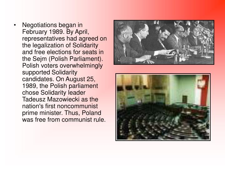 Negotiations began in February 1989. By April, representatives had agreed on the legalization of Solidarity and free elections for seats in the Sejm (Polish Parliament). Polish voters overwhelmingly supported Solidarity candidates. On August 25, 1989, the Polish parliament chose Solidarity leader Tadeusz Mazowiecki as the nation's first noncommunist prime minister. Thus, Poland was free from communist rule.