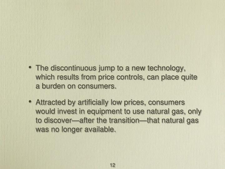 The discontinuous jump to a new technology, which results from price controls, can place quite a burden on consumers.