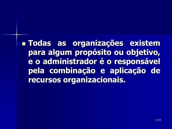 Todas as organizações existem para algum propósito ou objetivo, e o administrador é o responsável pela combinação e aplicação de recursos organizacionais.