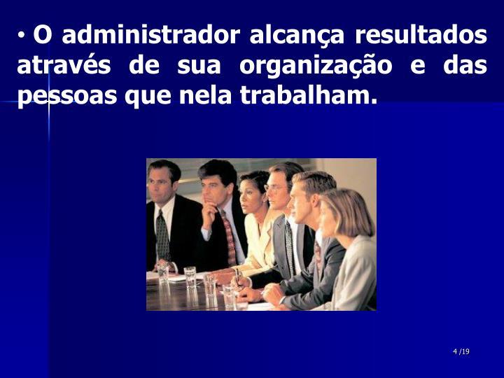 O administrador alcança resultados através de sua organização e das pessoas que nela trabalham.