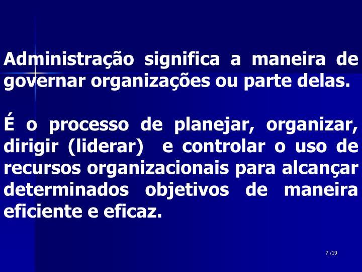 Administração significa a maneira de governar organizações ou parte delas.