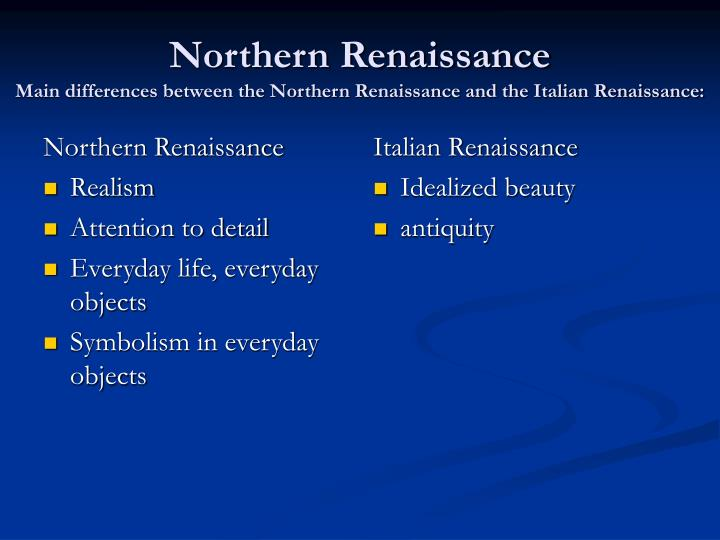 the main differences between the italian renaissance and the northern europe renaissance there are many differences between northern renaissance art and italian renaissance art they are quite different while italian renaissance art tended to show the body .