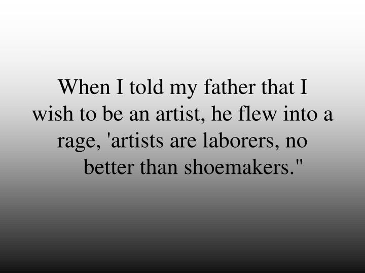 When I told my father that I                             wish to be an artist, he flew into a rage, 'artists are laborers, no