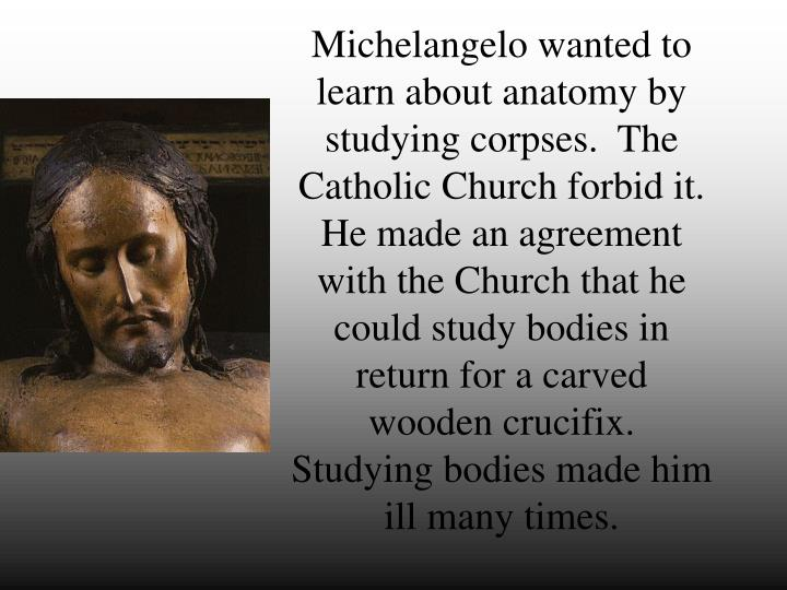 Michelangelo wanted to learn about anatomy by studying corpses.  The Catholic Church forbid it.  He made an agreement with the Church that he could study bodies in return for a carved wooden crucifix.  Studying bodies made him ill many times.