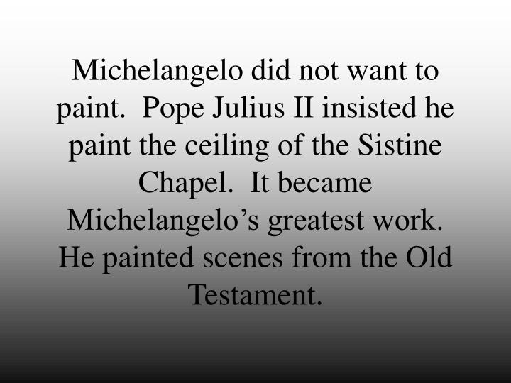 Michelangelo did not want to paint.  Pope Julius II insisted he paint the ceiling of the Sistine Chapel.  It became Michelangelo's greatest work.  He painted scenes from the Old Testament.