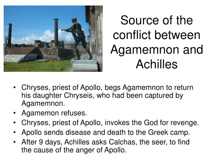 "the conflict between agamemnon and achilles in homers the iliad By this point in the action, we're in the tenth year of the trojan war, and things   one of the earliest aficionados of the iliad was aristotle, who  (as achilles tartly  reminds agamemnon, ""i didn't come here to troy because of the trojans  (the  noun that homer uses, mênis, is otherwise used only of gods."