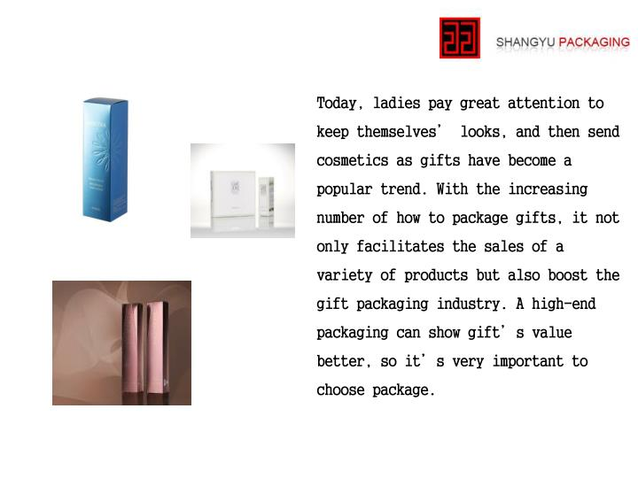 Today, ladies pay great attention to keep themselves' looks, and then send cosmetics as gifts have become a popular trend. With the increasing number of how to package gifts, it not only facilitates the sales of a variety of products but also boost the gift packaging industry. A high-end packaging can show gift's value better, so it's very important to choose package.