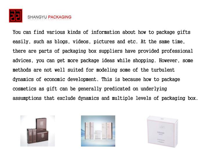 You can find various kinds of information about how to package gifts easily, such as blogs, videos, pictures and etc. At the same time, there are parts of packaging box suppliers have provided professional advices, you can get more package ideas while shopping. However, some methods are not well suited for modeling some of the turbulent dynamics of economic development. This is because how to package cosmetics as gift can be generally predicated on underlying assumptions that exclude dynamics and multiple levels of packaging box.