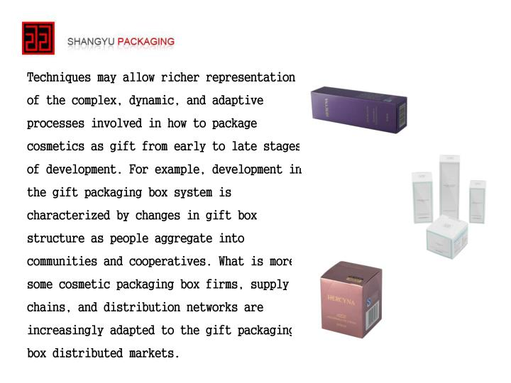 Techniques may allow richer representation of the complex, dynamic, and adaptive processes involved in how to package cosmetics as gift from early to late stages of development. For example, development in the gift packaging box system is characterized by changes in gift box structure as people aggregate into communities and cooperatives. What is more, some cosmetic packaging box firms, supply chains, and distribution networks are increasingly adapted to the gift packaging box distributed markets.