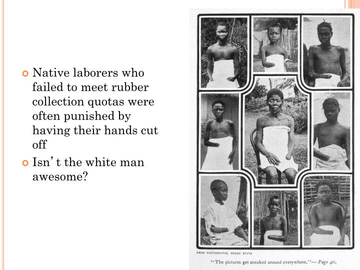 Native laborers who failed to meet rubber collection quotas were often punished by having their hands cut off