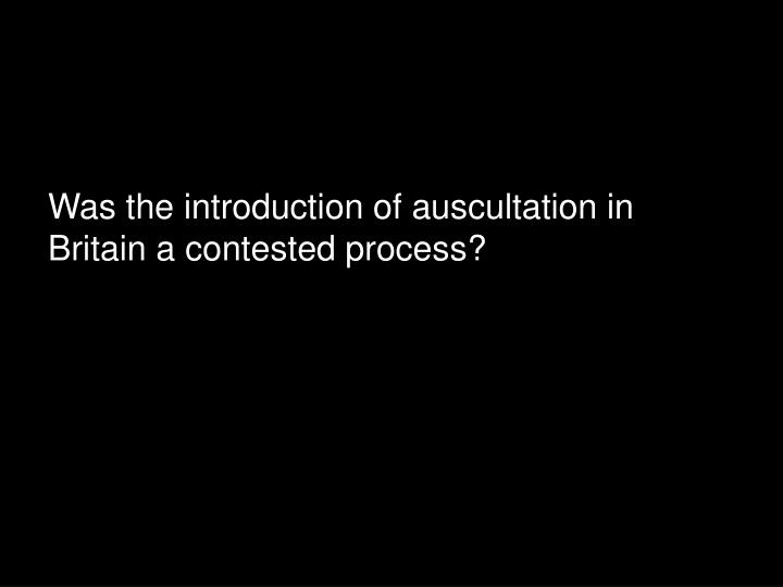 Was the introduction of auscultation in Britain a contested process?
