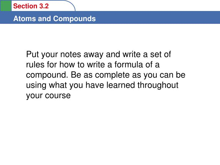 Put your notes away and write a set of rules for how to write a formula of a compound. Be as complete as you can be using what you have learned throughout your course