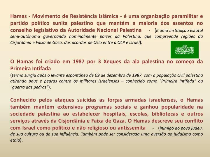 Hamas - Movimento de Resistência Islâmica - é uma organização paramilitar e partido político sunita palestino que mantém a maioria dos assentos no conselho legislativo da Autoridade Nacional Palestina